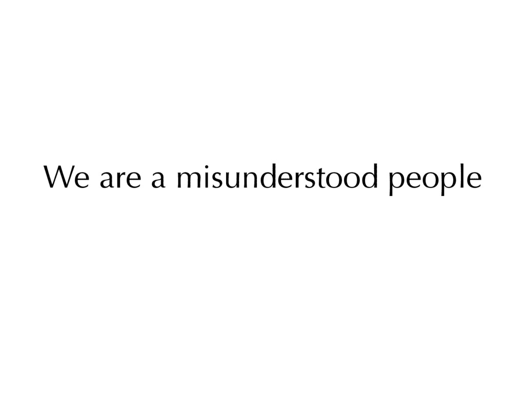 We are a misunderstood people