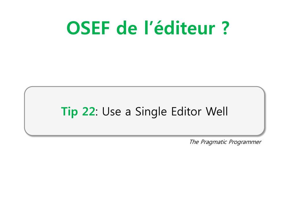 OSEF de l'éditeur ? Tip 22: Use a Single Editor...