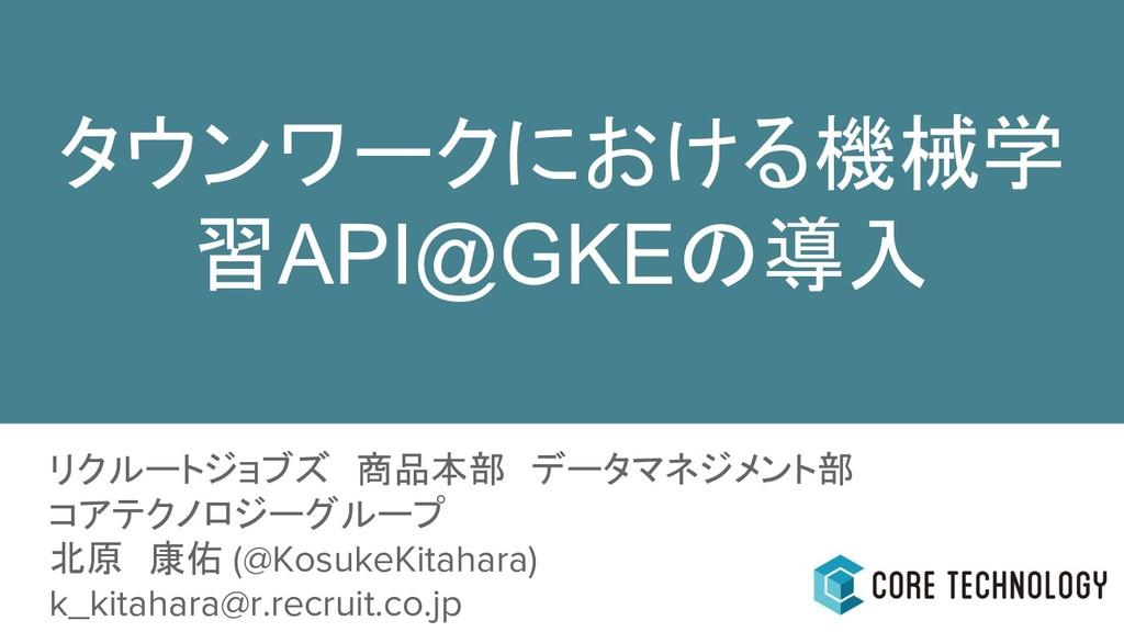 タウンワークにおける機械学 習API@GKEの導入 リクルートジョブズ 商品本部 データマネジ...