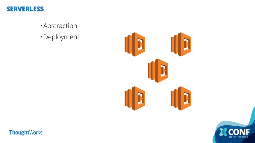 SERVERLESS •Abstraction •Deployment