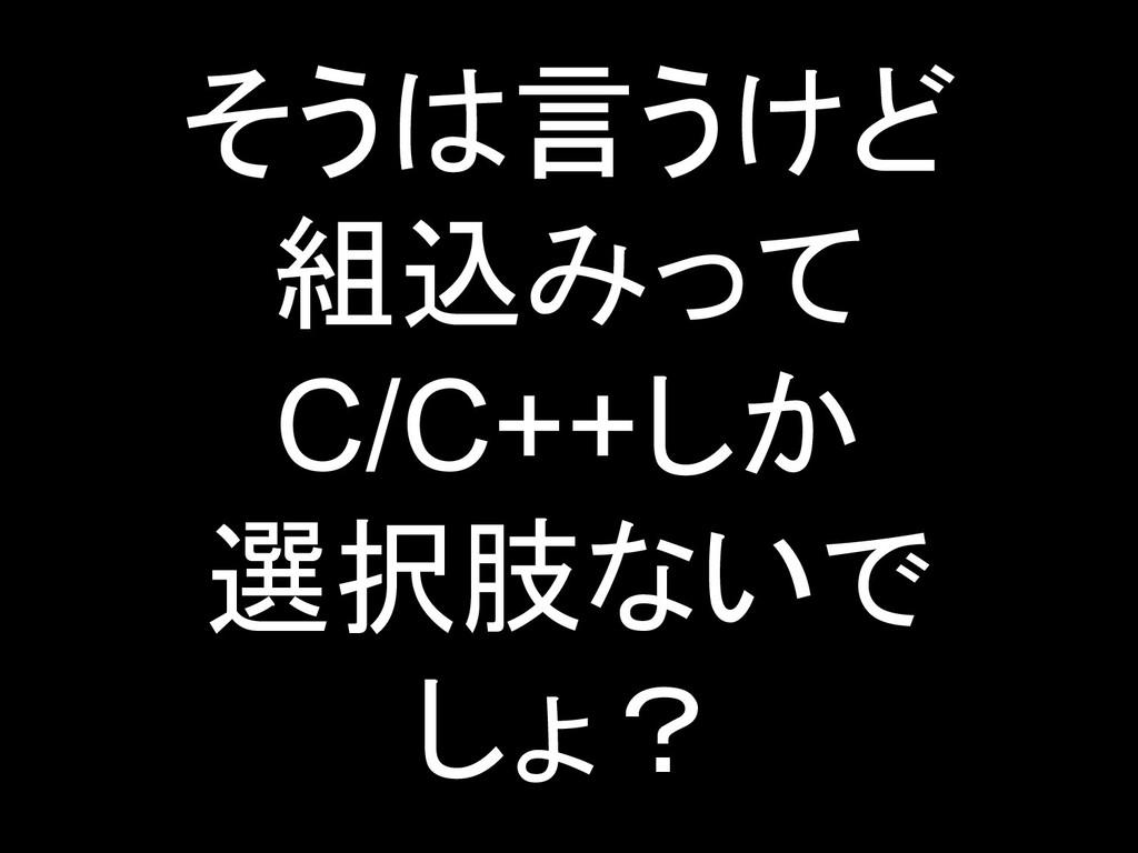 そうは言うけど 組込みって C/C++しか 選択肢ないで しょ? 7