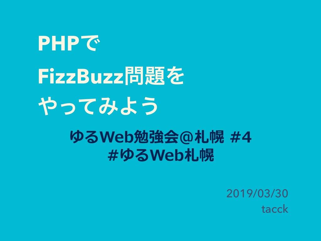 PHPͰ FizzBuzzΛ ͬͯΈΑ͏ 2019/03/30 tacck ゆるWe...