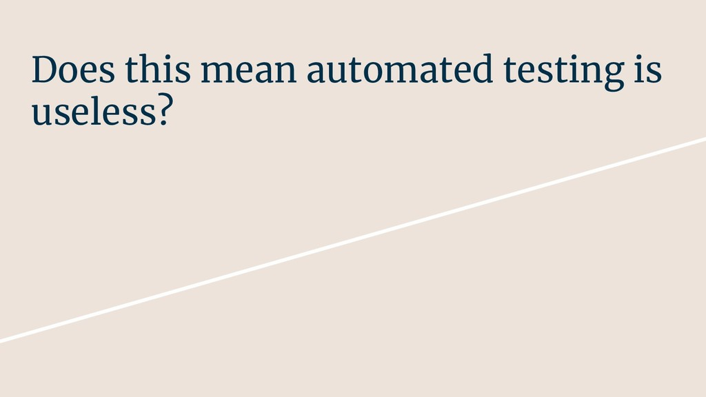 Does this mean automated testing is useless?