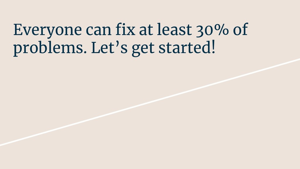 Everyone can fix at least 30% of problems. Let'...