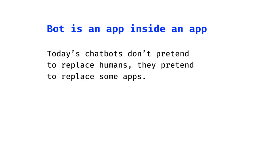 Bot is an app inside an app Today's chatbots do...