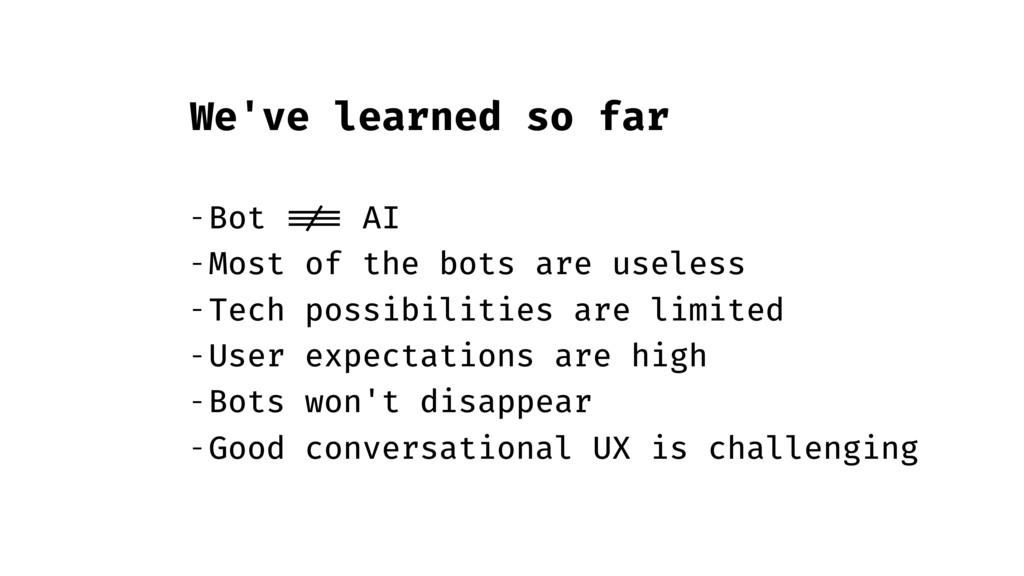 We've learned so far - Bot !== AI - Most of the...