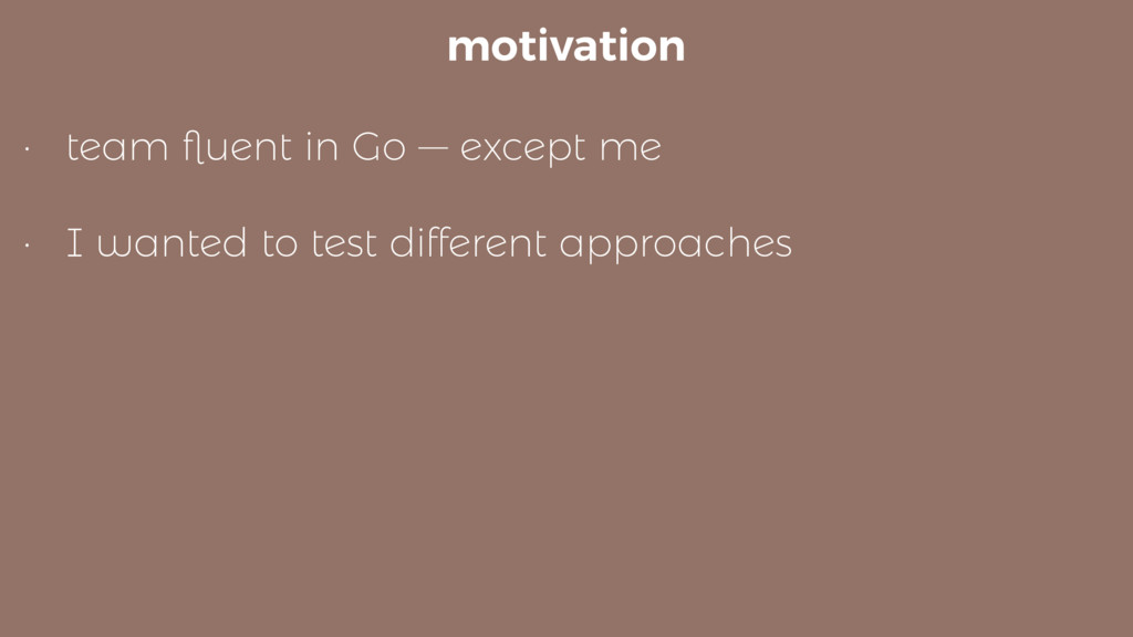 motivation • team fluent in Go — except me • I w...