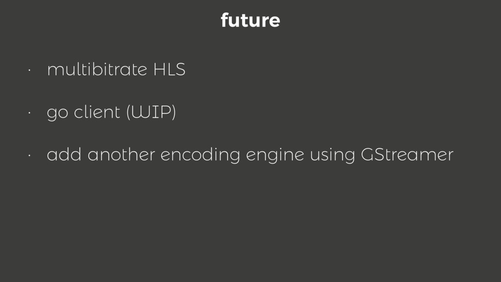 future • multibitrate HLS • go client (WIP) • a...