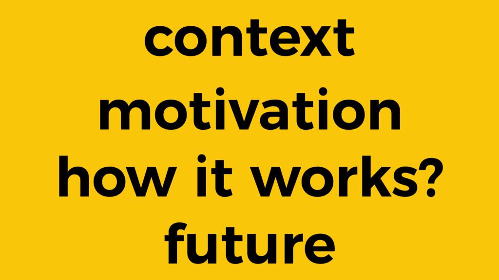 context motivation how it works? future