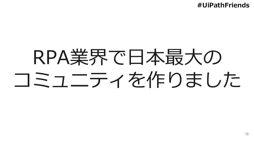 15 RPA業界で日本最大の コミュニティを作りました #UiPathFriends