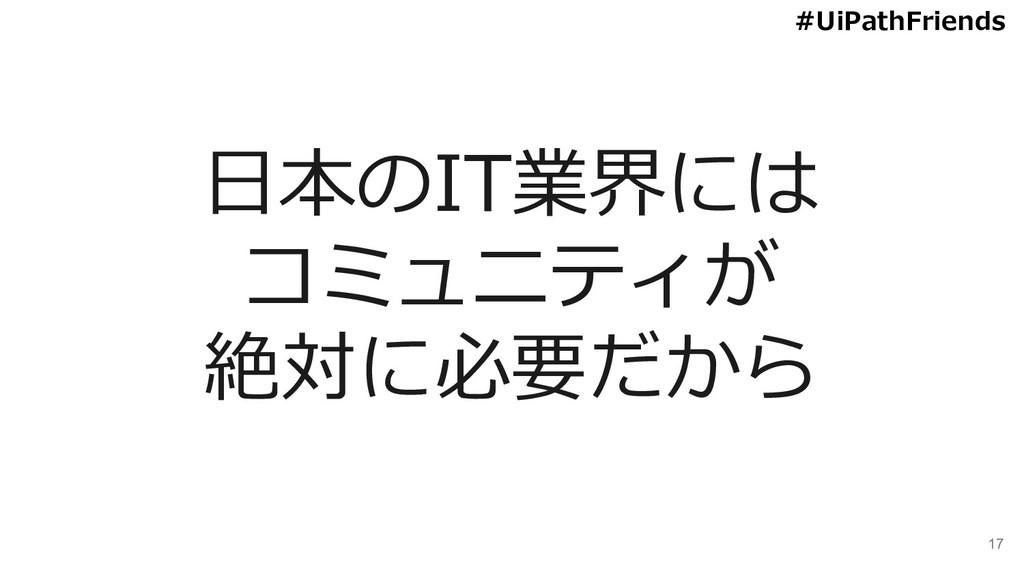 17 日本のIT業界には コミュニティが 絶対に必要だから #UiPathFriends