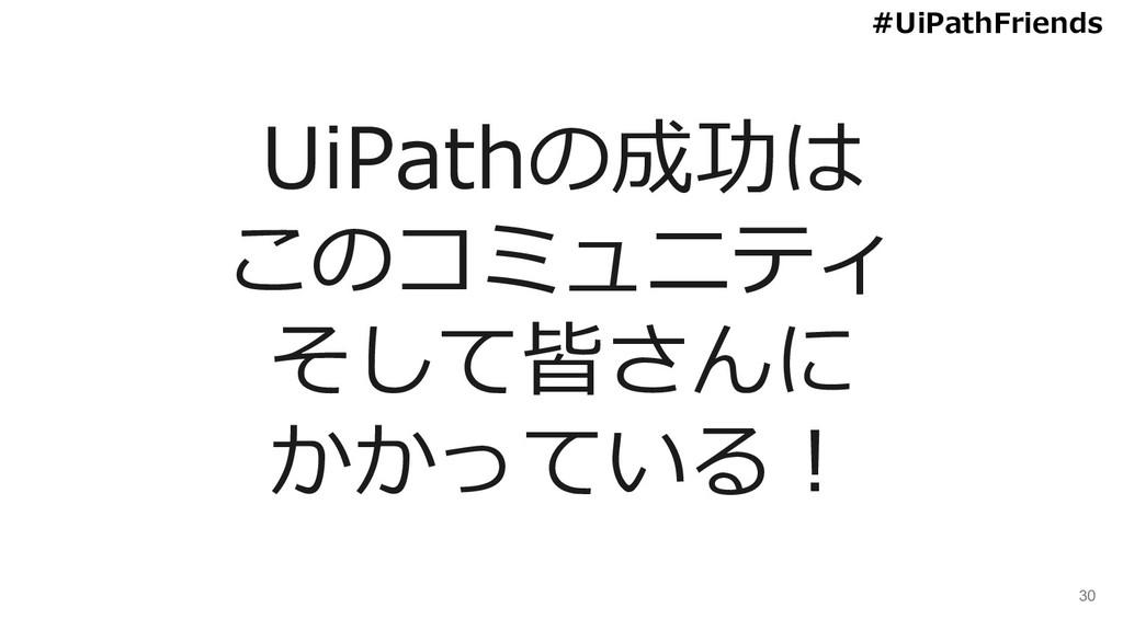 30 UiPathの成功は このコミュニティ そして皆さんに かかっている! #UiPathF...