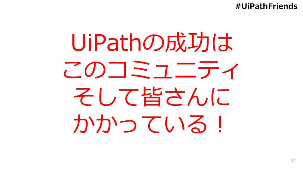 34 UiPathの成功は このコミュニティ そして皆さんに かかっている! #UiPathF...