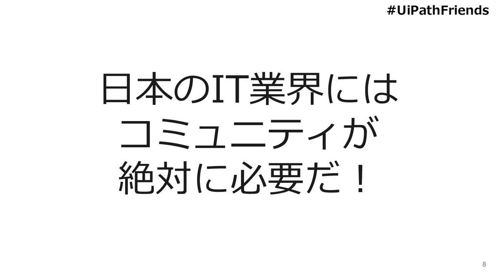 8 日本のIT業界には コミュニティが 絶対に必要だ! #UiPathFriends