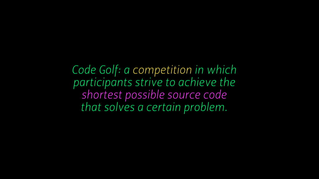 Code Golf: a competition in which participants ...