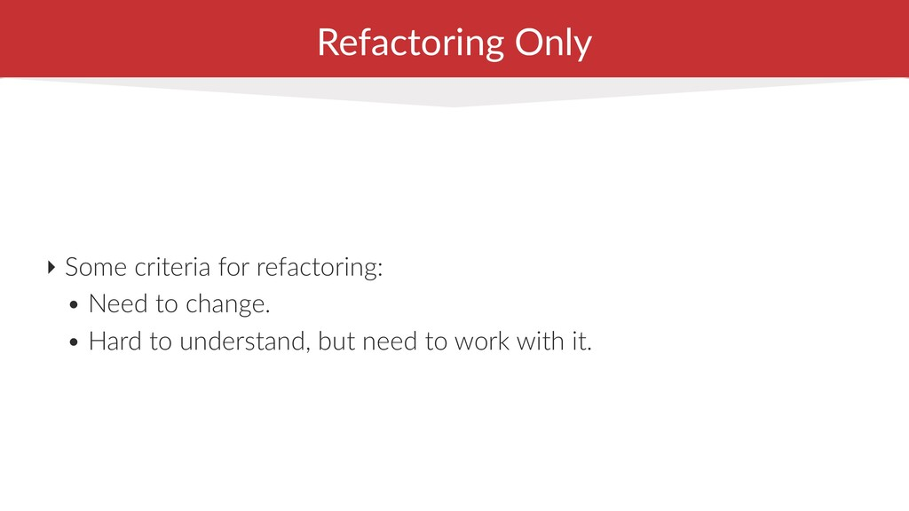 ‣ Some criteria for refactoring: • Need to chan...