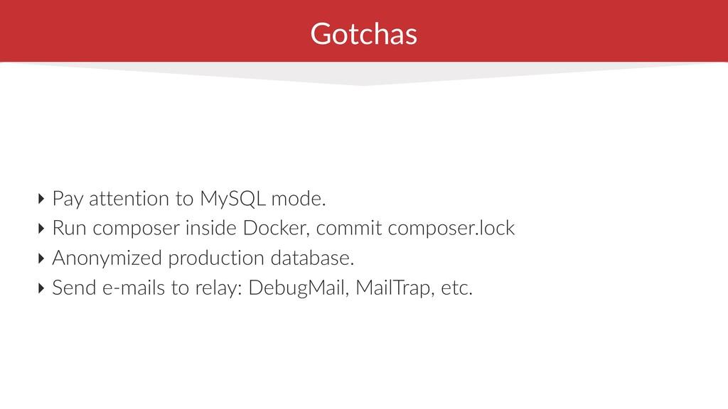 Gotchas ‣ Pay attention to MySQL mode. ‣ Run co...