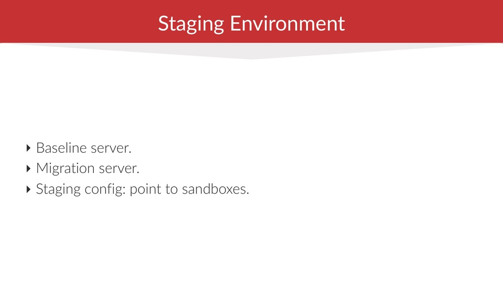 Staging Environment ‣ Baseline server. ‣ Migrat...