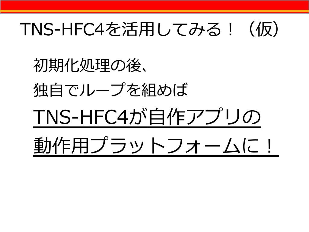 TNS-HFC4を活用してみる!(仮) 初期化処理の後、 独自でループを組めば TNS-HFC...