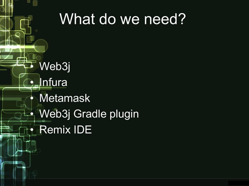 What do we need? • Web3j • Infura • Metamask • ...