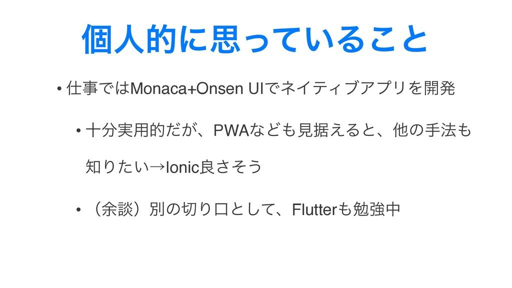 ݸਓతʹࢥ͍ͬͯΔ͜ͱ • ͰMonaca+Onsen UIͰωΠςΟϒΞϓϦΛ։ൃ •...