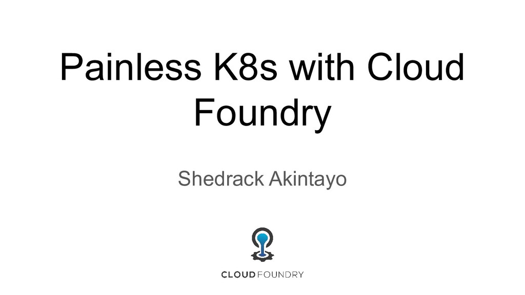 Painless K8s with Cloud Foundry Shedrack Akinta...
