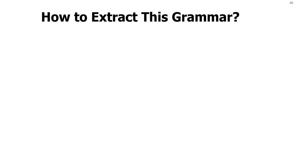 46 How to Extract This Grammar?