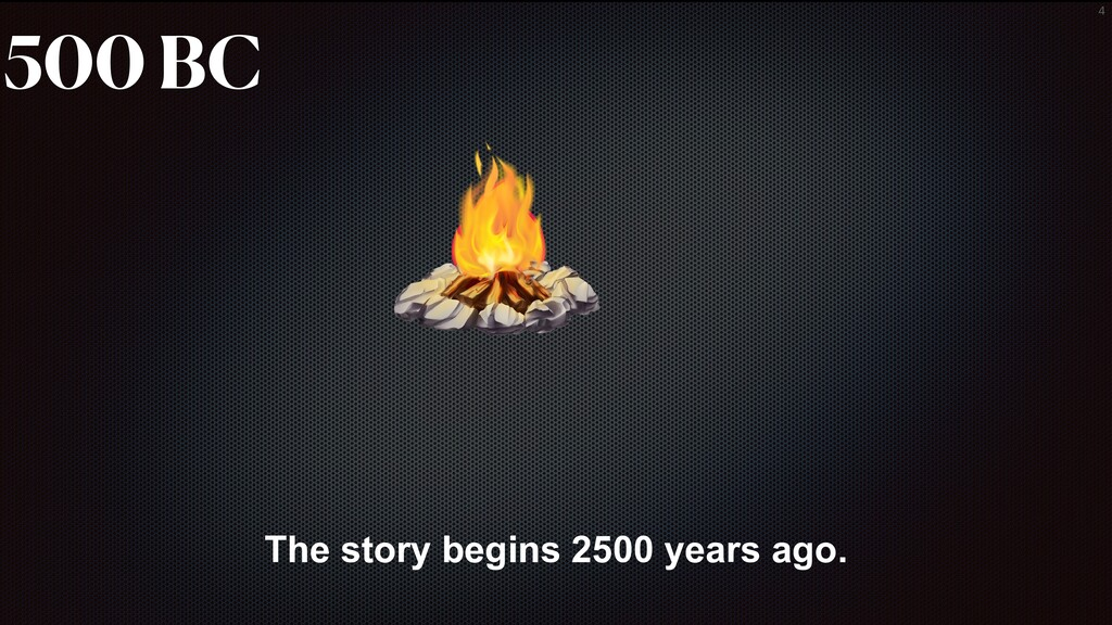 4 The story begins 2500 years ago. 500 BC