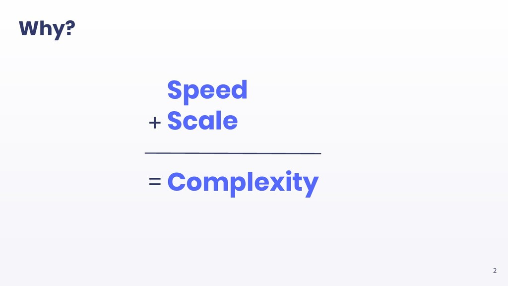 2 Speed Scale Complexity + = Why?