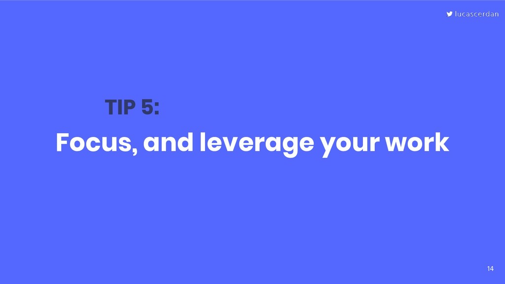 14 Focus, and leverage your work TIP 5: