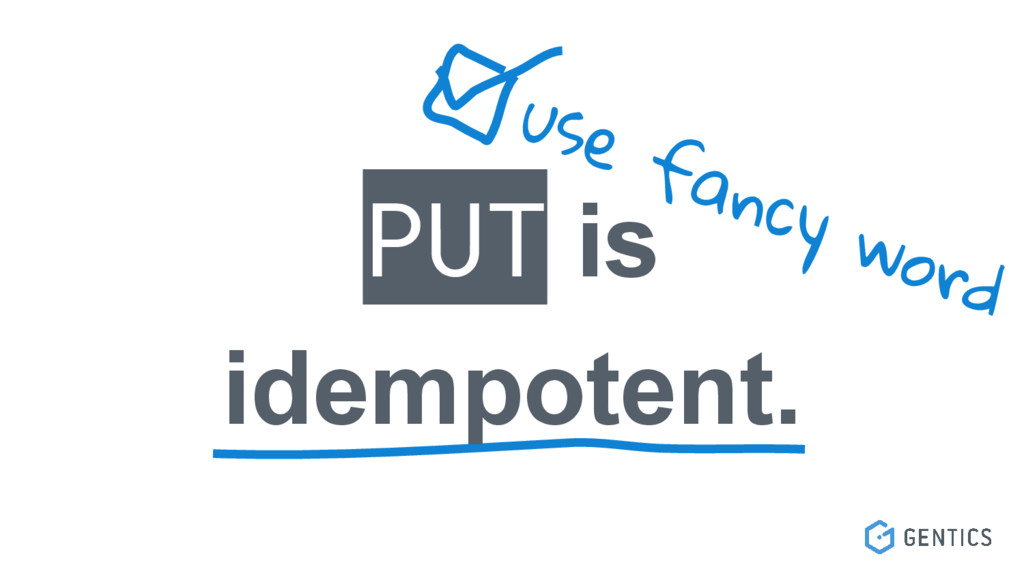 PUT is idempotent. use fancy word