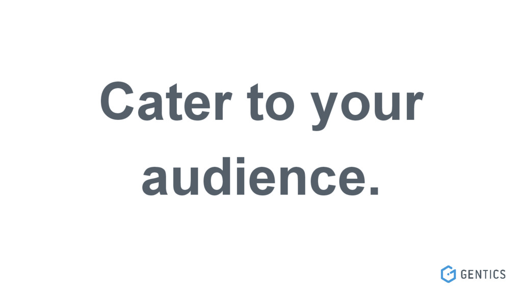 Cater to your audience.