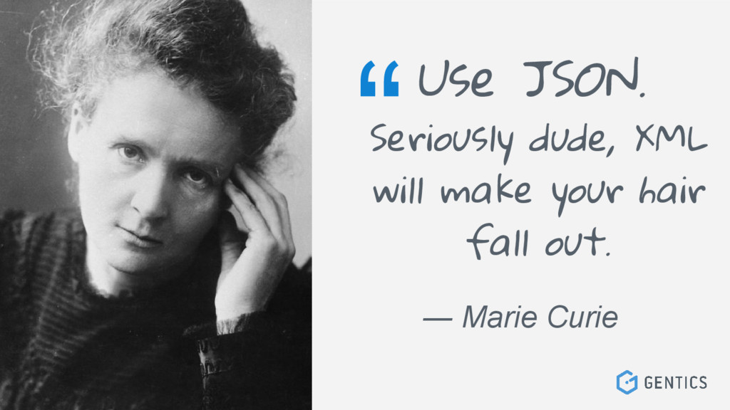 """Use JSON. """" ― Marie Curie Seriously dude, XML w..."""