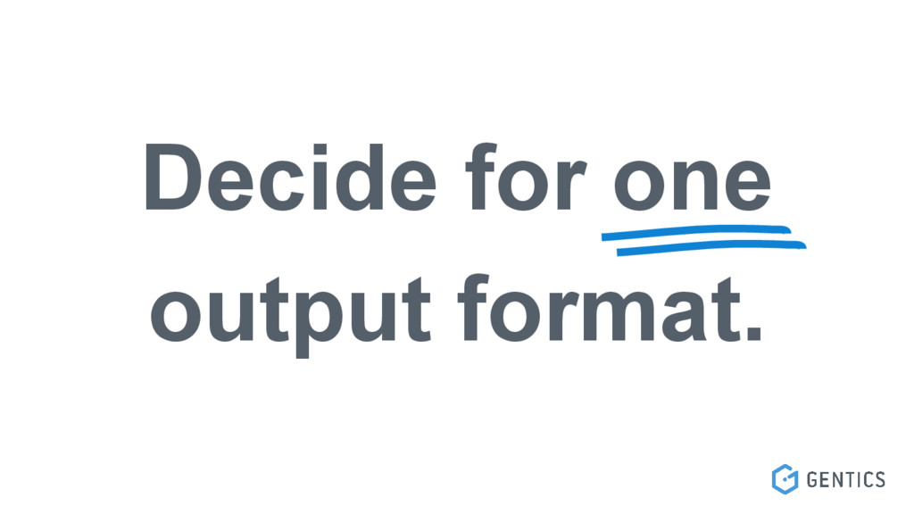Decide for one output format.