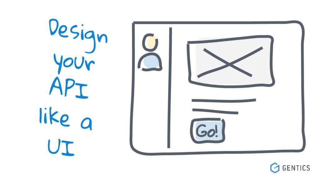 Go! Design your API like a UI
