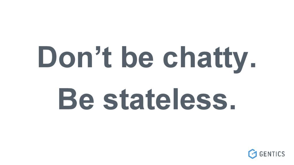 Don't be chatty. Be stateless.