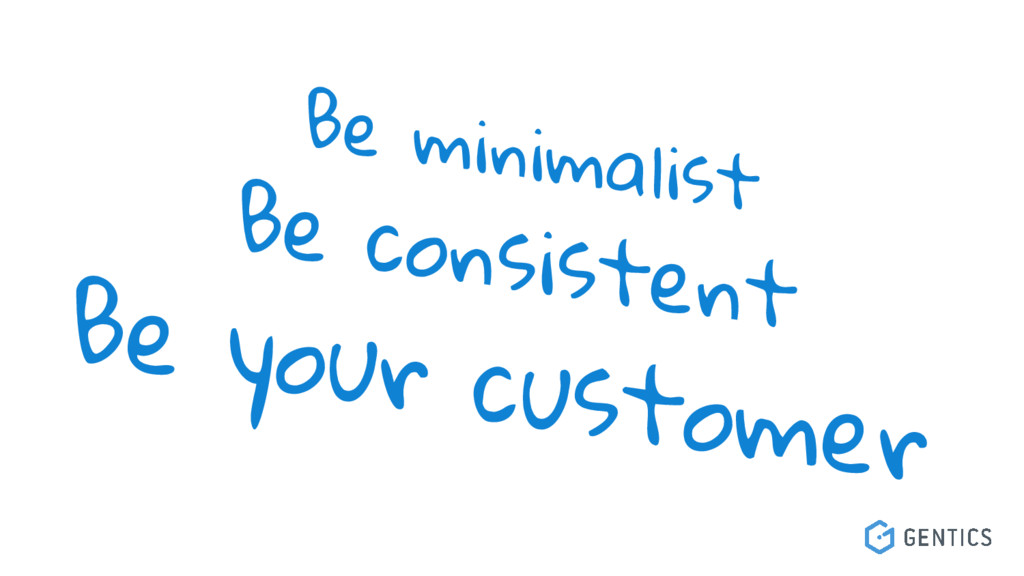 Be minimalist Be consistent Be your customer