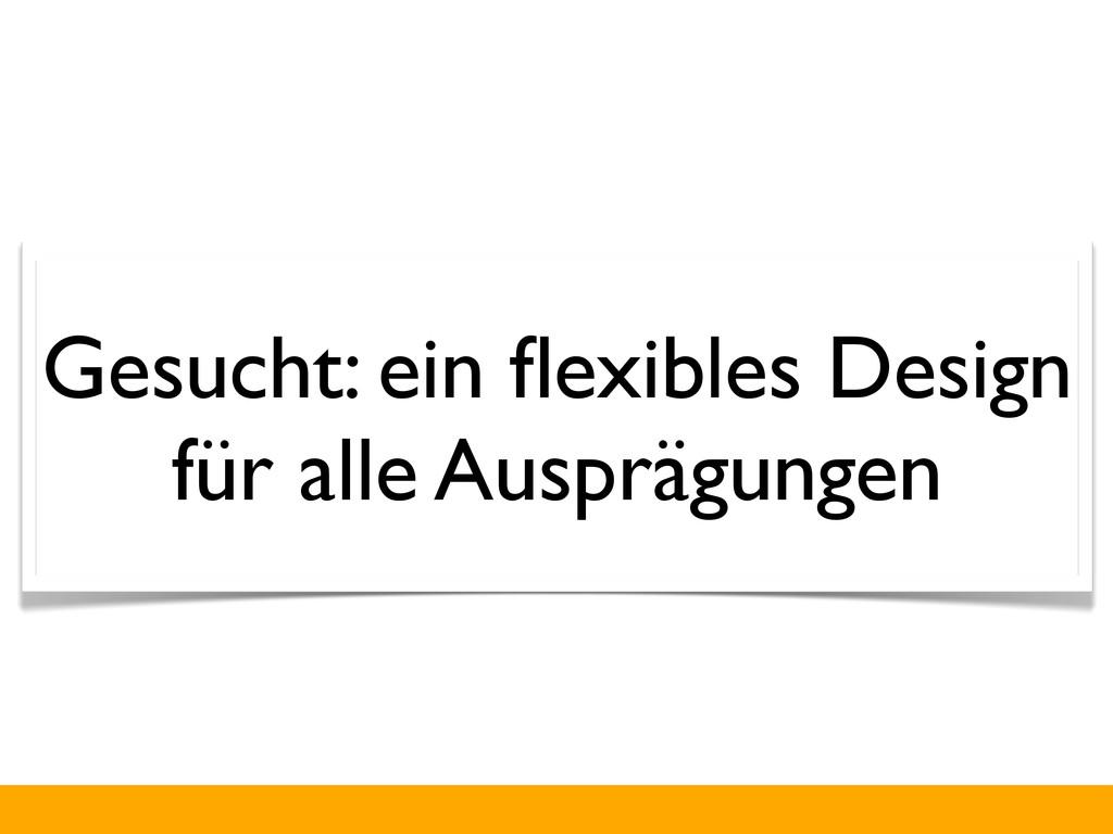 Gesucht: ein flexibles Design für alle Ausprägun...