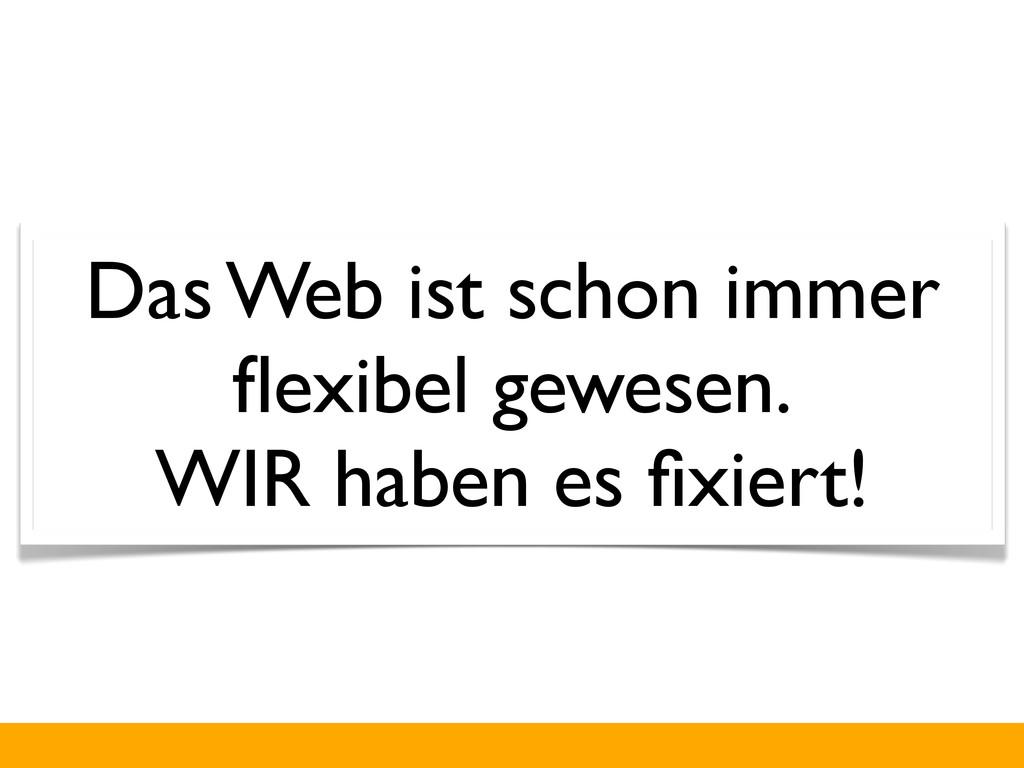 Das Web ist schon immer flexibel gewesen. WIR ha...