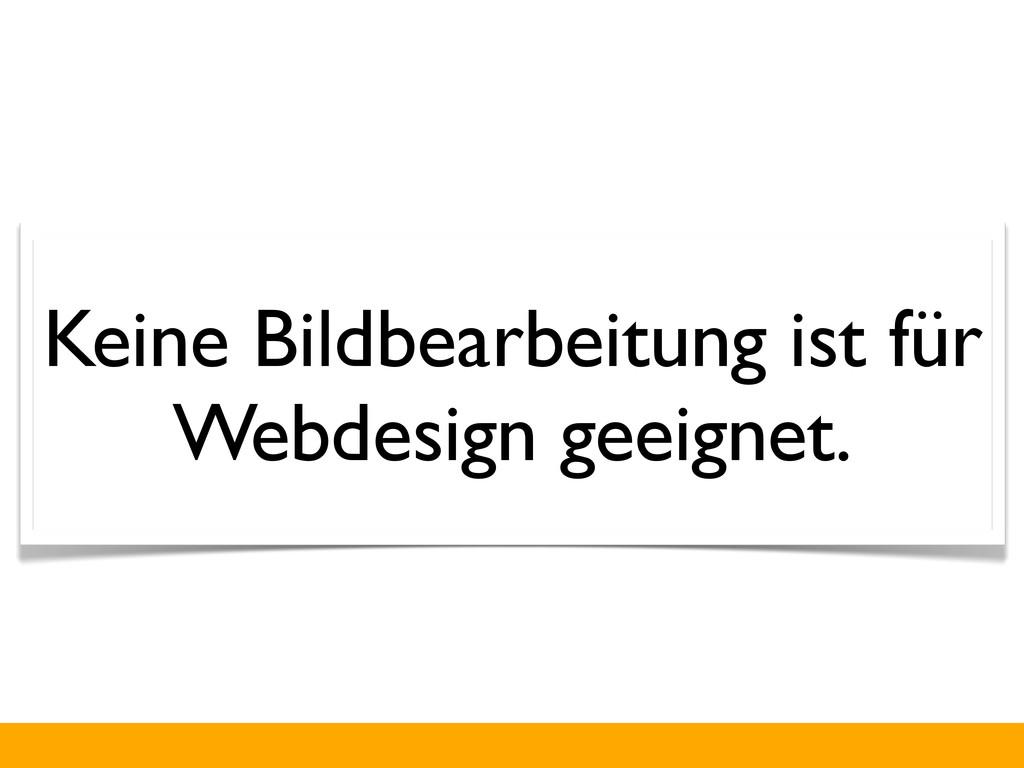 Keine Bildbearbeitung ist für Webdesign geeigne...