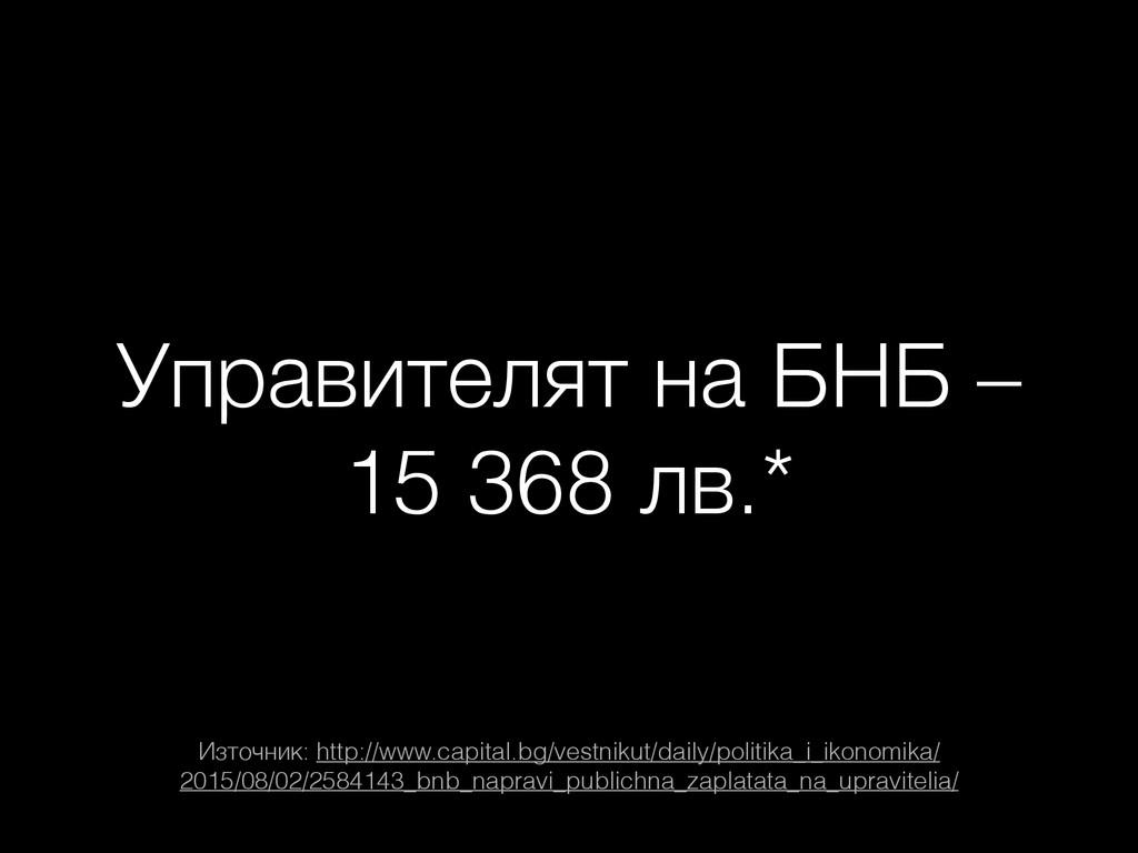 Управителят на БНБ – 15 368 лв.* Източник: http...