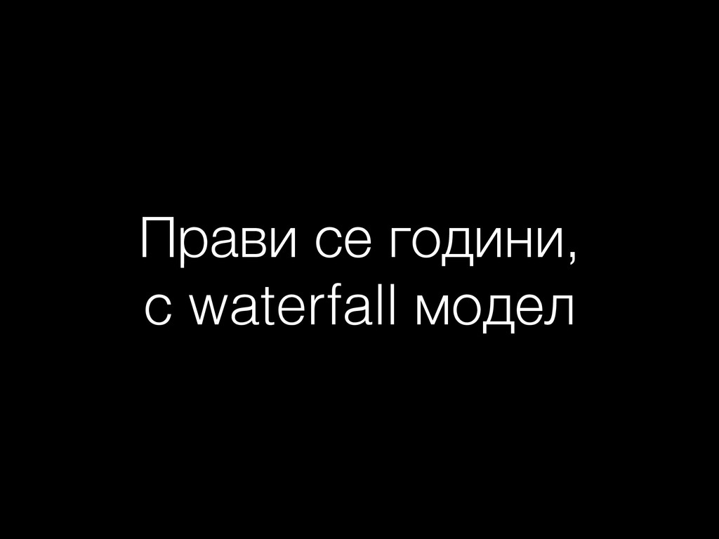Прави се години, с waterfall модел
