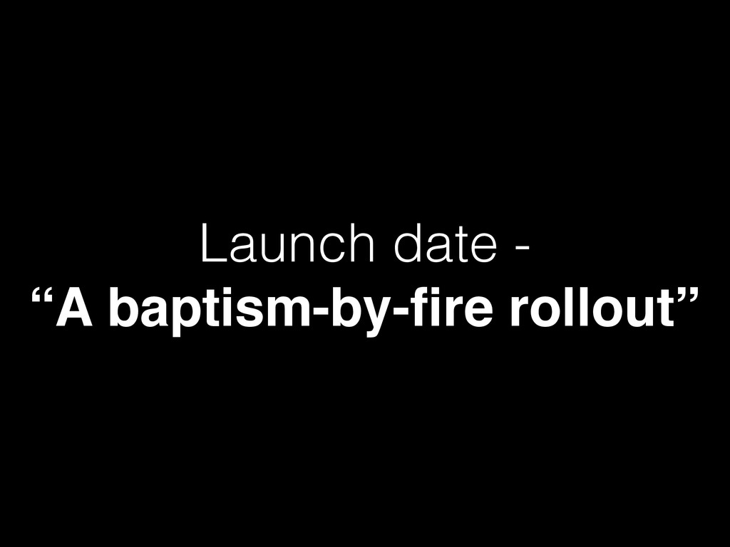 """Launch date - """"A baptism-by-fire rollout"""""""