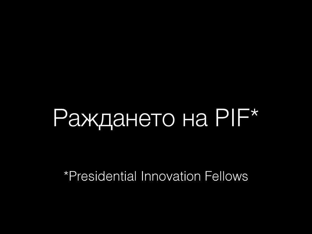 Раждането на PIF* *Presidential Innovation Fell...