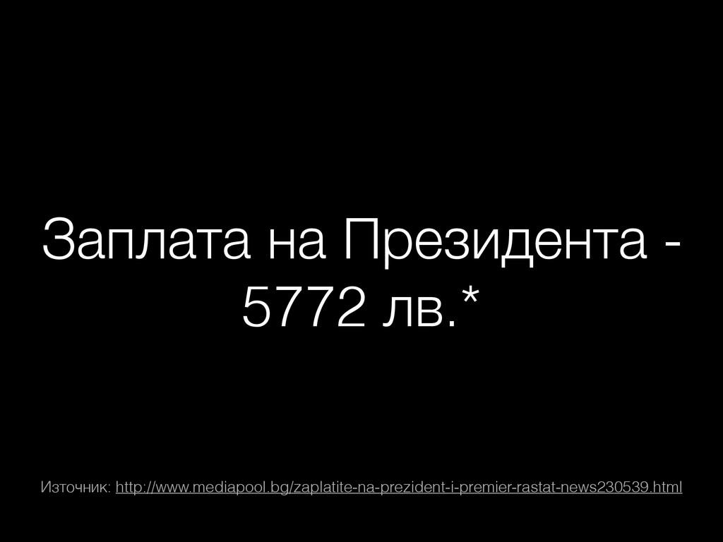 Заплата на Президента - 5772 лв.* Източник: htt...