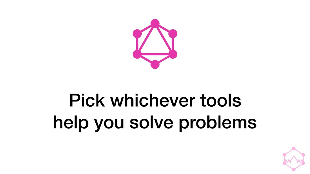 Pick whichever tools help you solve problems
