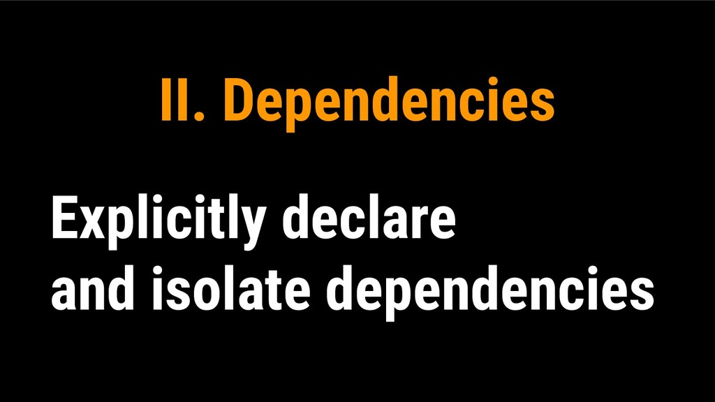 II. Dependencies Explicitly declare and isolate...