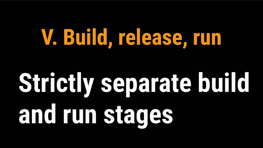 V. Build, release, run Strictly separate build ...