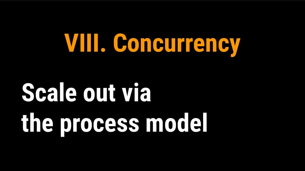 VIII. Concurrency Scale out via the process mod...