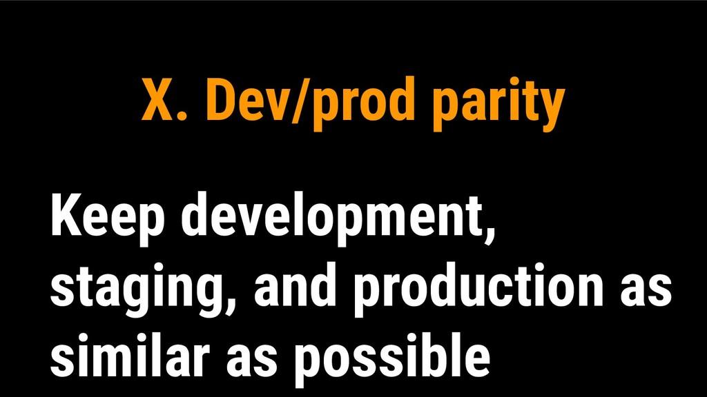 X. Dev/prod parity Keep development, staging, a...